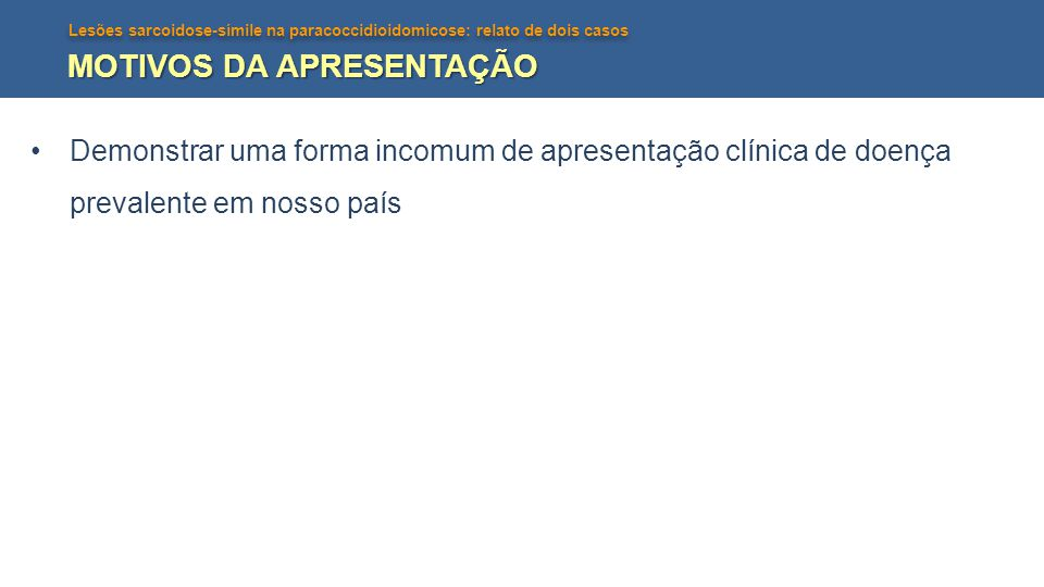 Lesões sarcoidose-símile na paracoccidioidomicose: relato de dois casos MOTIVOS DA APRESENTAÇÃO Demonstrar uma forma incomum de apresentação clínica d