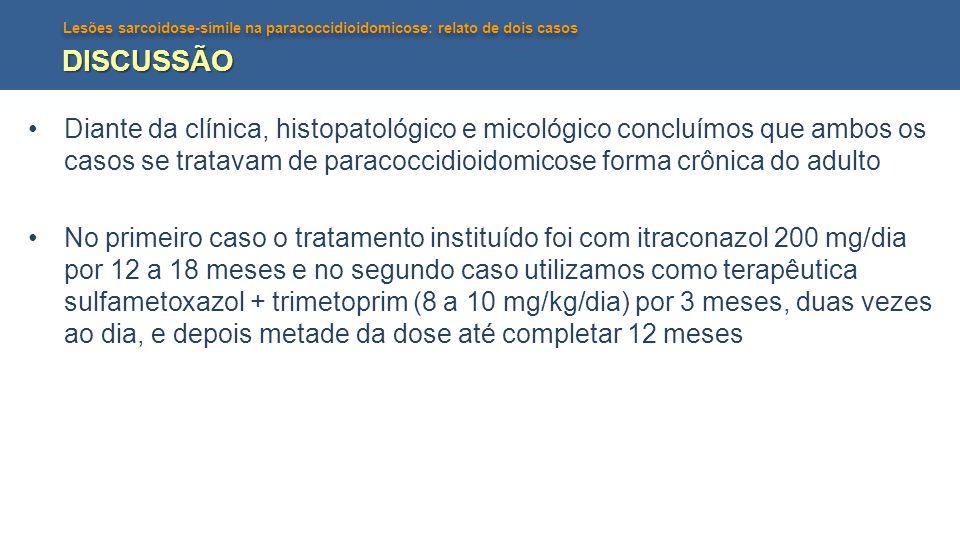 Lesões sarcoidose-símile na paracoccidioidomicose: relato de dois casos DISCUSSÃO Diante da clínica, histopatológico e micológico concluímos que ambos