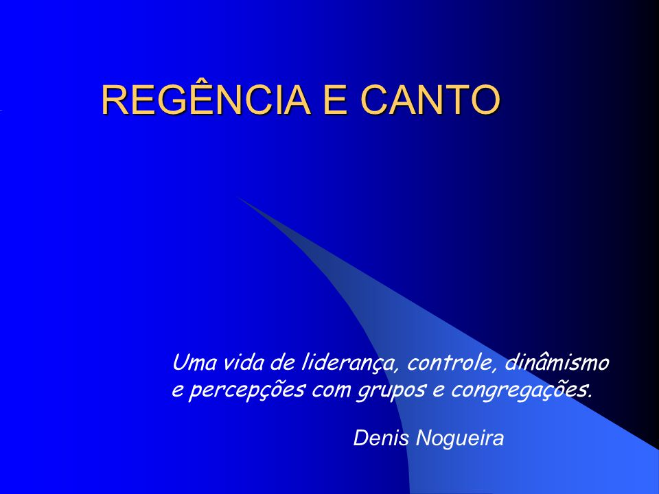 REGÊNCIA E CANTO Denis Nogueira Uma vida de liderança, controle, dinâmismo e percepções com grupos e congregações.