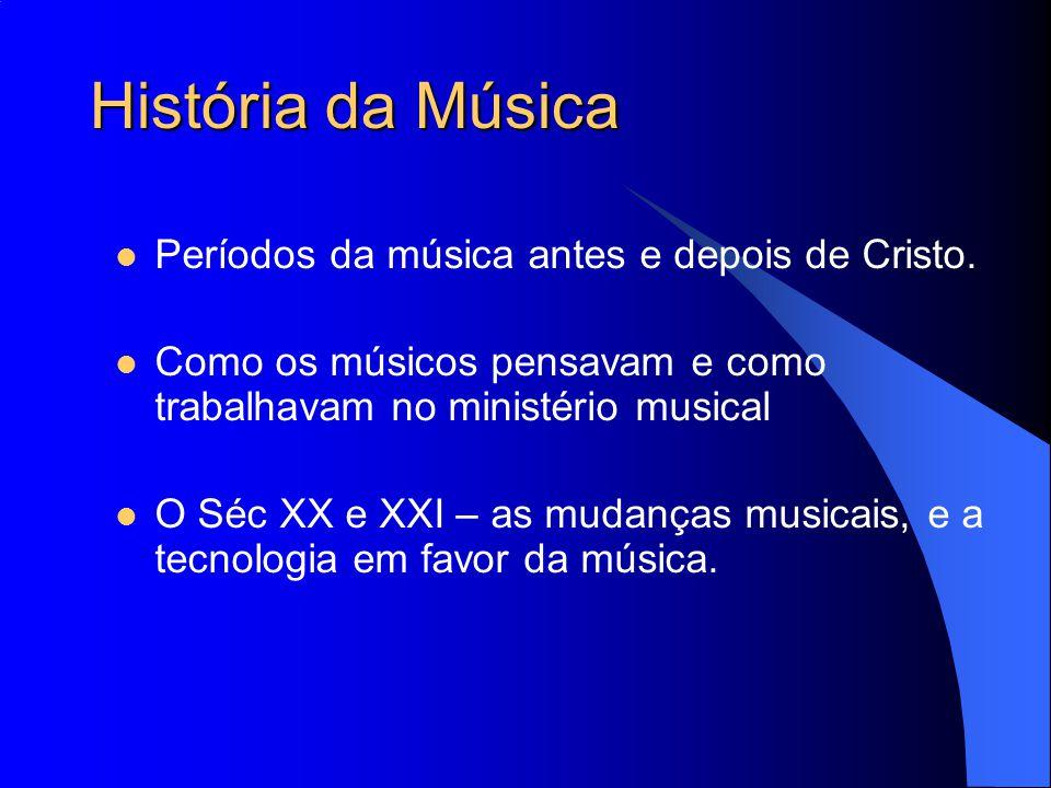 História da Música Períodos da música antes e depois de Cristo. Como os músicos pensavam e como trabalhavam no ministério musical O Séc XX e XXI – as