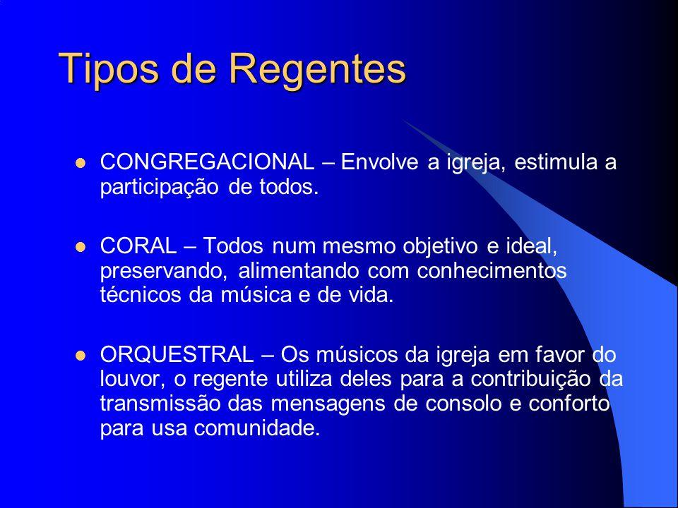 Tipos de Regentes CONGREGACIONAL – Envolve a igreja, estimula a participação de todos. CORAL – Todos num mesmo objetivo e ideal, preservando, alimenta