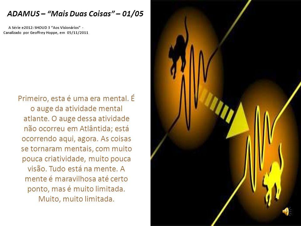ADAMUS – Mais Duas Coisas – 01/05 A Série e2012: SHOUD 3 Aos Visionários - Canalizado por Geoffrey Hoppe, em 05/11/2011 Primeiro, esta é uma era mental.
