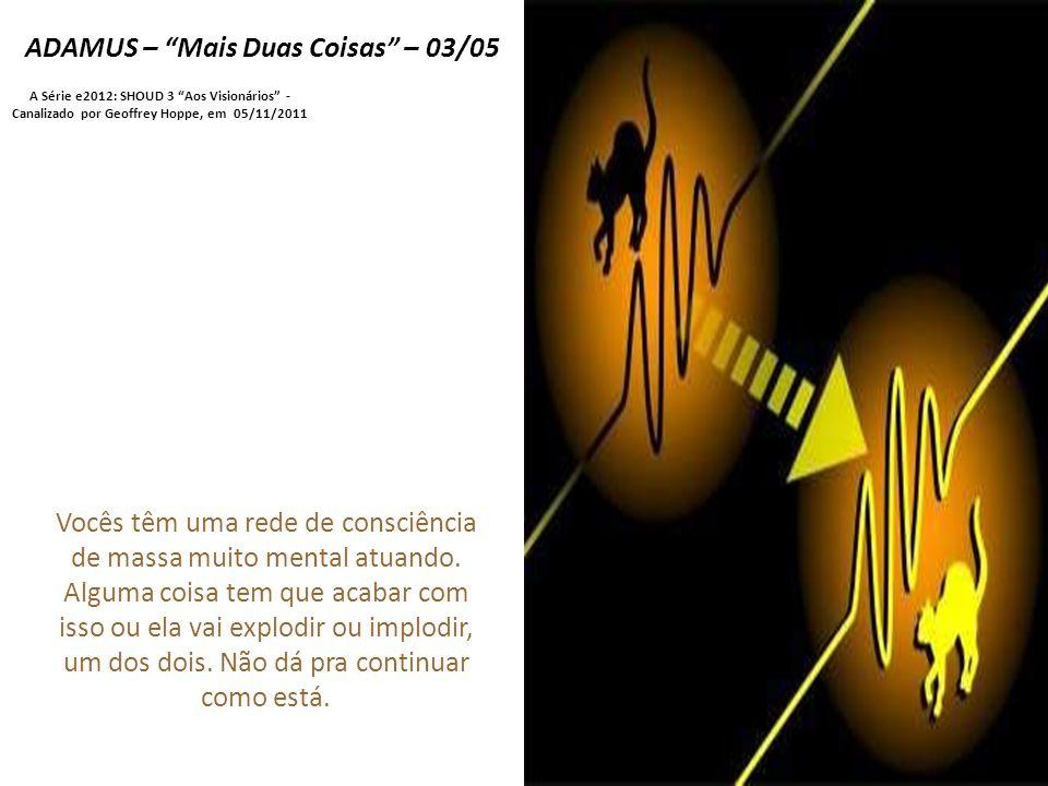 ADAMUS – Mais Duas Coisas – 03/05 A Série e2012: SHOUD 3 Aos Visionários - Canalizado por Geoffrey Hoppe, em 05/11/2011 Vocês têm uma rede de consciência de massa muito mental atuando.