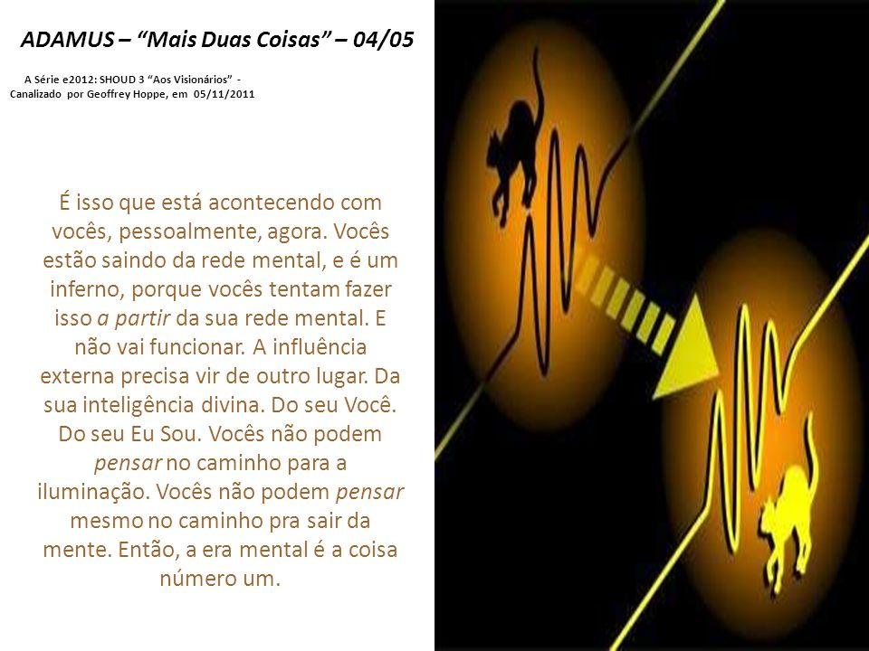 ADAMUS – Mais Duas Coisas – 04/05 A Série e2012: SHOUD 3 Aos Visionários - Canalizado por Geoffrey Hoppe, em 05/11/2011 É isso que está acontecendo com vocês, pessoalmente, agora.