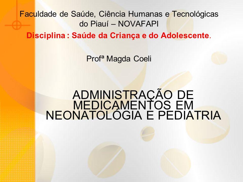 ADMINISTRAÇÃO DE MEDICAMENTOS EM NEONATOLÓGIA E PEDIATRIA Faculdade de Saúde, Ciência Humanas e Tecnológicas do Piauí – NOVAFAPI Disciplina : Saúde da Criança e do Adolescente.