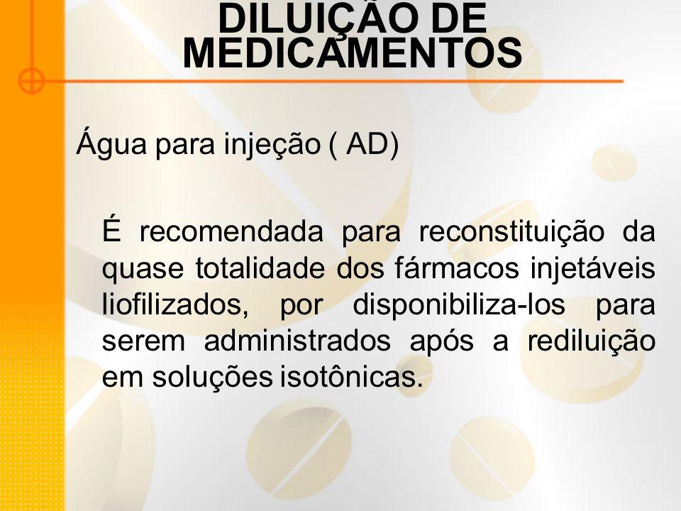 DILUIÇÃO DE MEDICAMENTOS Água para injeção ( AD) É recomendada para reconstituição da quase totalidade dos fármacos injetáveis liofilizados, por disponibiliza-los para serem administrados após a rediluição em soluções isotônicas.