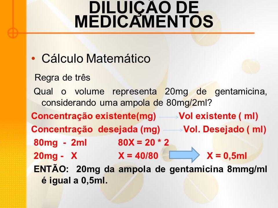 DILUIÇÃO DE MEDICAMENTOS Cálculo Matemático Regra de três Qual o volume representa 20mg de gentamicina, considerando uma ampola de 80mg/2ml.