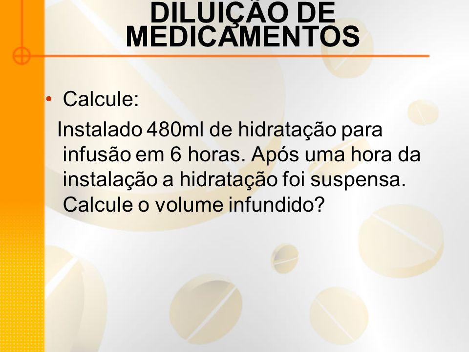 DILUIÇÃO DE MEDICAMENTOS Calcule: Instalado 480ml de hidratação para infusão em 6 horas.