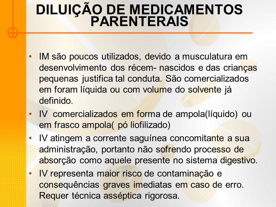 DILUIÇÃO DE MEDICAMENTOS PARENTERAIS IM são poucos utilizados, devido a musculatura em desenvolvimento dos récem- nascidos e das crianças pequenas justifica tal conduta.