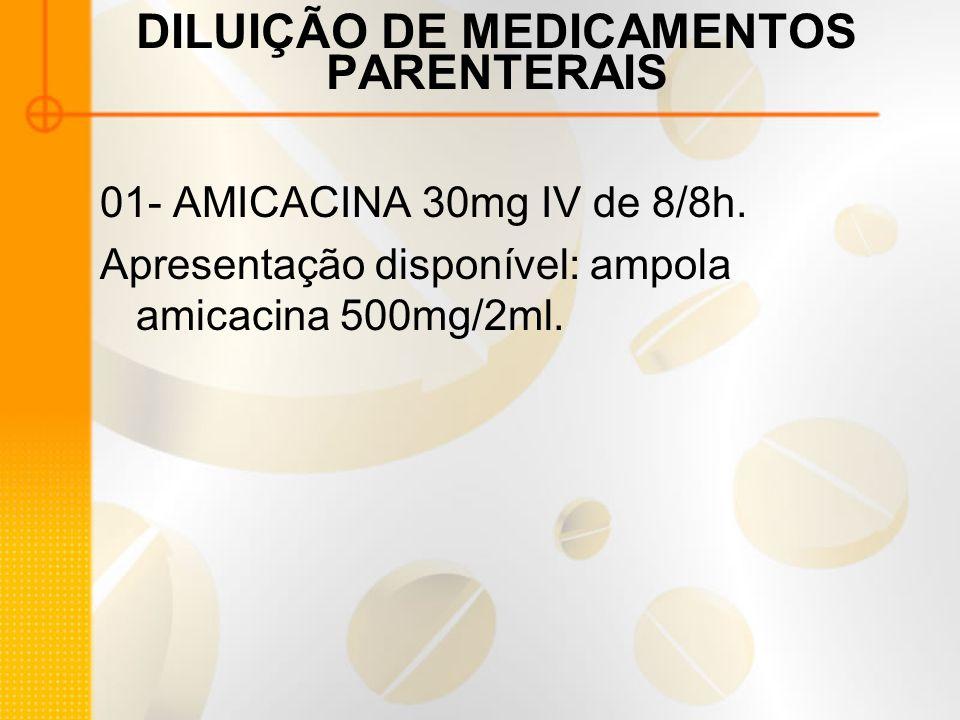 DILUIÇÃO DE MEDICAMENTOS PARENTERAIS 01- AMICACINA 30mg IV de 8/8h.