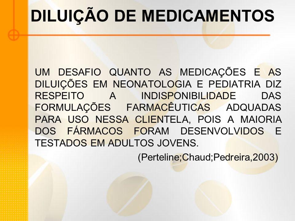 DILUIÇÃO DE MEDICAMENTOS UM DESAFIO QUANTO AS MEDICAÇÕES E AS DILUIÇÕES EM NEONATOLOGIA E PEDIATRIA DIZ RESPEITO A INDISPONIBILIDADE DAS FORMULAÇÕES FARMACÊUTICAS ADQUADAS PARA USO NESSA CLIENTELA, POIS A MAIORIA DOS FÁRMACOS FORAM DESENVOLVIDOS E TESTADOS EM ADULTOS JOVENS.