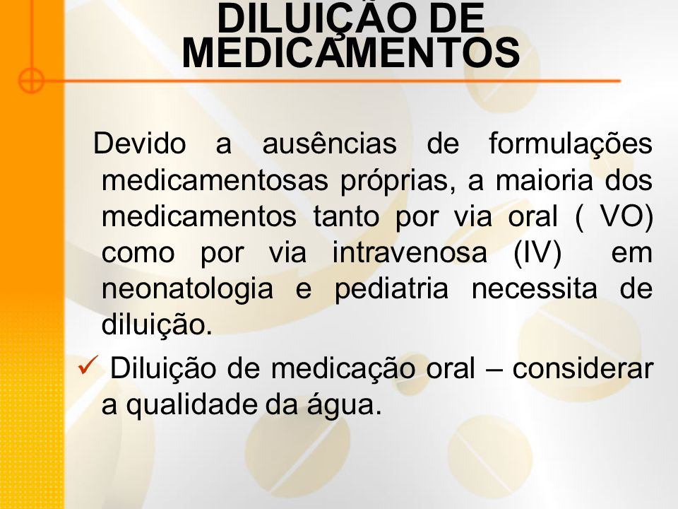 DILUIÇÃO DE MEDICAMENTOS Devido a ausências de formulações medicamentosas próprias, a maioria dos medicamentos tanto por via oral ( VO) como por via intravenosa (IV) em neonatologia e pediatria necessita de diluição.