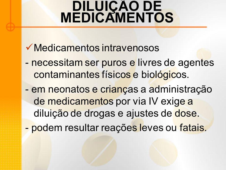 DILUIÇÃO DE MEDICAMENTOS Medicamentos intravenosos - necessitam ser puros e livres de agentes contaminantes físicos e biológicos.