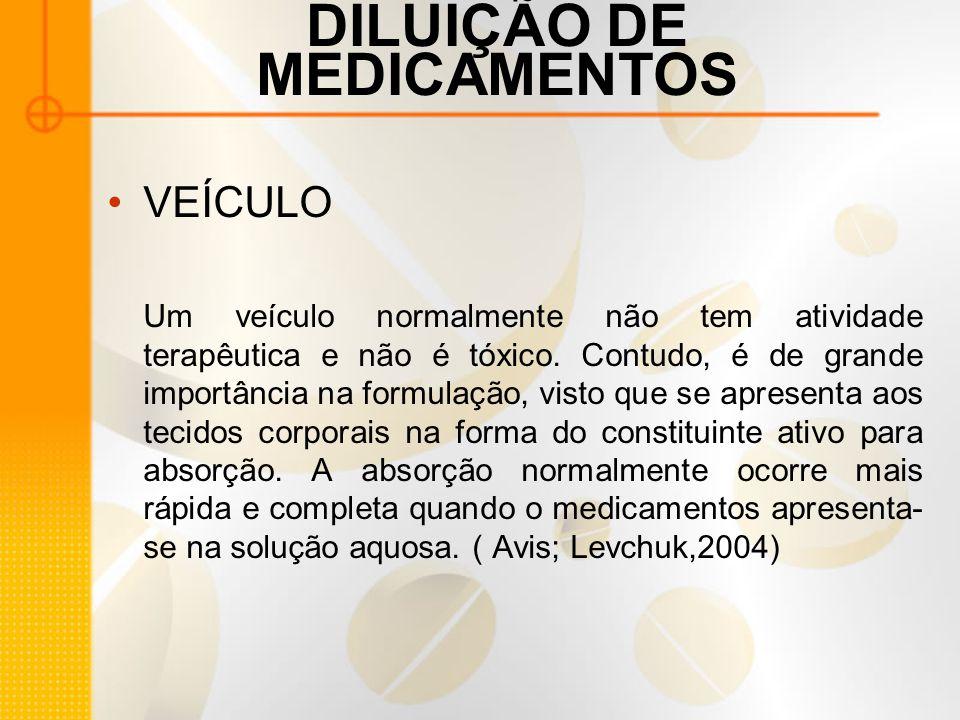 DILUIÇÃO DE MEDICAMENTOS VEÍCULO Um veículo normalmente não tem atividade terapêutica e não é tóxico.