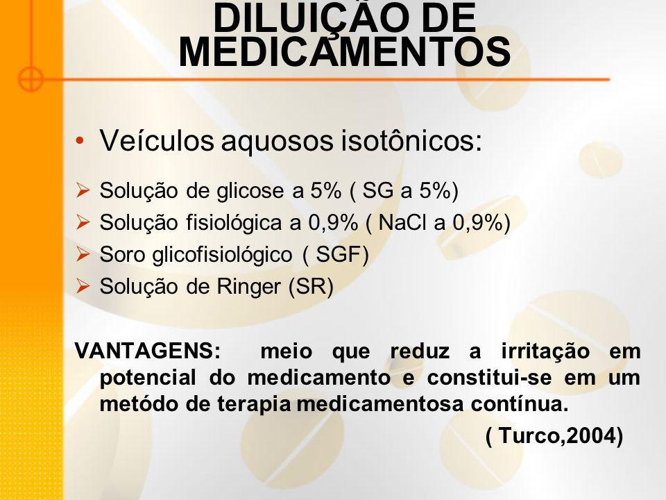 DILUIÇÃO DE MEDICAMENTOS Veículos aquosos isotônicos:  Solução de glicose a 5% ( SG a 5%)  Solução fisiológica a 0,9% ( NaCl a 0,9%)  Soro glicofisiológico ( SGF)  Solução de Ringer (SR) VANTAGENS: meio que reduz a irritação em potencial do medicamento e constitui-se em um metódo de terapia medicamentosa contínua.