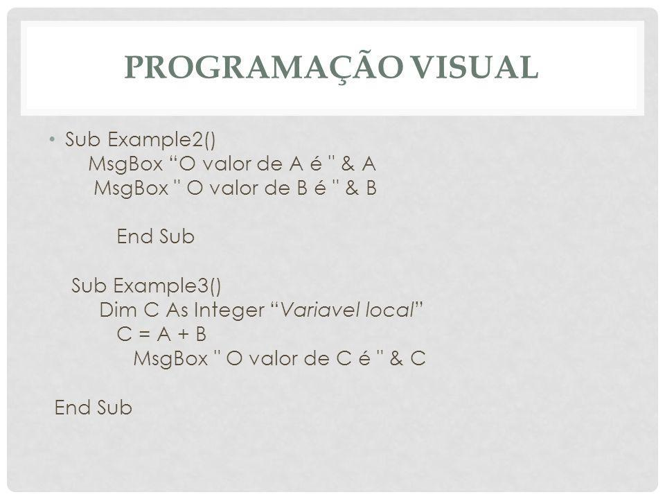 PROGRAMAÇÃO VISUAL Sub Example2() MsgBox O valor de A é & A MsgBox O valor de B é & B End Sub Sub Example3() Dim C As Integer Variavel local C = A + B MsgBox O valor de C é & C End Sub