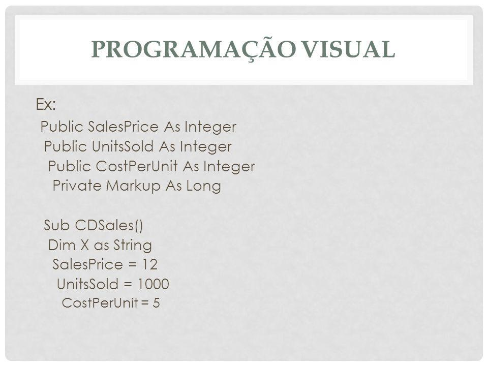 PROGRAMAÇÃO VISUAL Ex: Public SalesPrice As Integer Public UnitsSold As Integer Public CostPerUnit As Integer Private Markup As Long Sub CDSales() Dim X as String SalesPrice = 12 UnitsSold = 1000 CostPerUnit = 5