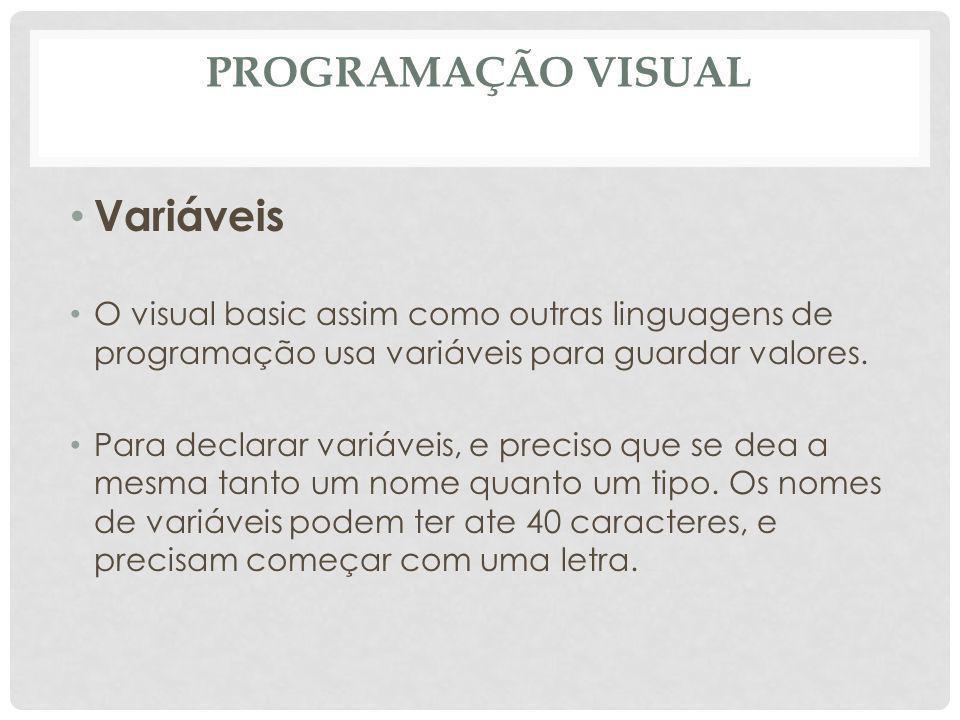 PROGRAMAÇÃO VISUAL Variáveis O visual basic assim como outras linguagens de programação usa variáveis para guardar valores. Para declarar variáveis, e