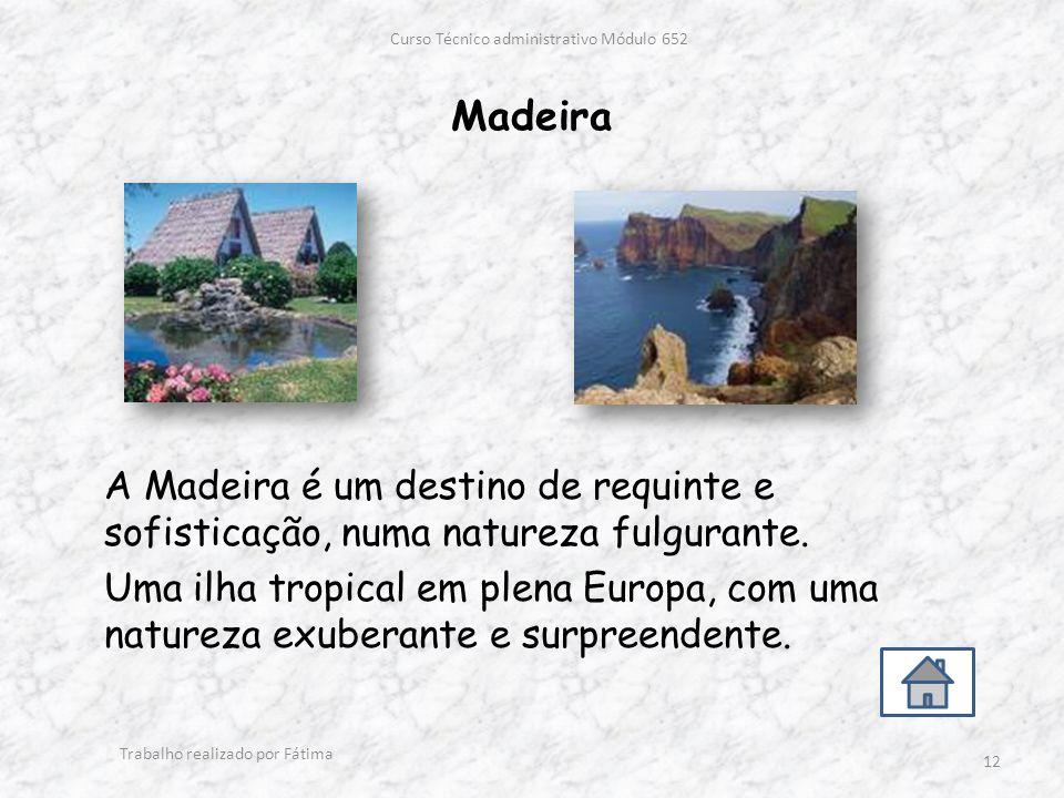 Madeira Curso Técnico administrativo Módulo 652 Trabalho realizado por Fátima 12 A Madeira é um destino de requinte e sofisticação, numa natureza fulgurante.