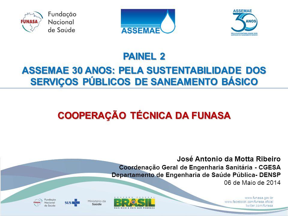 www.funasa.gov.br www.facebook.com/funasa.oficial twitter.com/funasa PAINEL 2 ASSEMAE 30 ANOS: PELA SUSTENTABILIDADE DOS SERVIÇOS PÚBLICOS DE SANEAMENTO BÁSICO José Antonio da Motta Ribeiro Coordenação Geral de Engenharia Sanitária - CGESA Departamento de Engenharia de Saúde Pública- DENSP 06 de Maio de 2014 COOPERAÇÃO TÉCNICA DA FUNASA