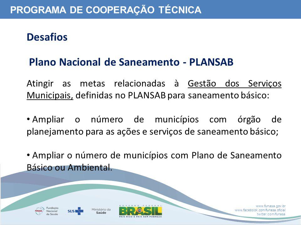 www.funasa.gov.br www.facebook.com/funasa.oficial twitter.com/funasa Atingir as metas relacionadas à Gestão dos Serviços Municipais, definidas no PLANSAB para saneamento básico: Ampliar o número de municípios com órgão de planejamento para as ações e serviços de saneamento básico; Ampliar o número de municípios com Plano de Saneamento Básico ou Ambiental.