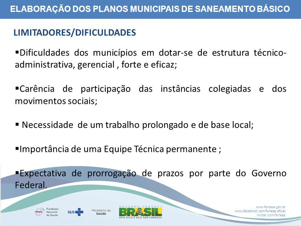 www.funasa.gov.br www.facebook.com/funasa.oficial twitter.com/funasa ELABORAÇÃO DOS PLANOS MUNICIPAIS DE SANEAMENTO BÁSICO LIMITADORES/DIFICULDADES  Dificuldades dos municípios em dotar-se de estrutura técnico- administrativa, gerencial, forte e eficaz;  Carência de participação das instâncias colegiadas e dos movimentos sociais;  Necessidade de um trabalho prolongado e de base local;  Importância de uma Equipe Técnica permanente ;  Expectativa de prorrogação de prazos por parte do Governo Federal.