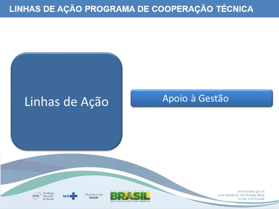 www.funasa.gov.br www.facebook.com/funasa.oficial twitter.com/funasa Apoio à Gestão Linhas de Ação LINHAS DE AÇÃO PROGRAMA DE COOPERAÇÃO TÉCNICA