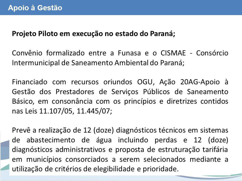 www.funasa.gov.br www.facebook.com/funasa.oficial twitter.com/funasa Apoio à Gestão Projeto Piloto em execução no estado do Paraná; Convênio formalizado entre a Funasa e o CISMAE - Consórcio Intermunicipal de Saneamento Ambiental do Paraná; Financiado com recursos oriundos OGU, Ação 20AG-Apoio à Gestão dos Prestadores de Serviços Públicos de Saneamento Básico, em consonância com os princípios e diretrizes contidos nas Leis 11.107/05, 11.445/07; Prevê a realização de 12 (doze) diagnósticos técnicos em sistemas de abastecimento de água incluindo perdas e 12 (doze) diagnósticos administrativos e proposta de estruturação tarifária em municípios consorciados a serem selecionados mediante a utilização de critérios de elegibilidade e prioridade.