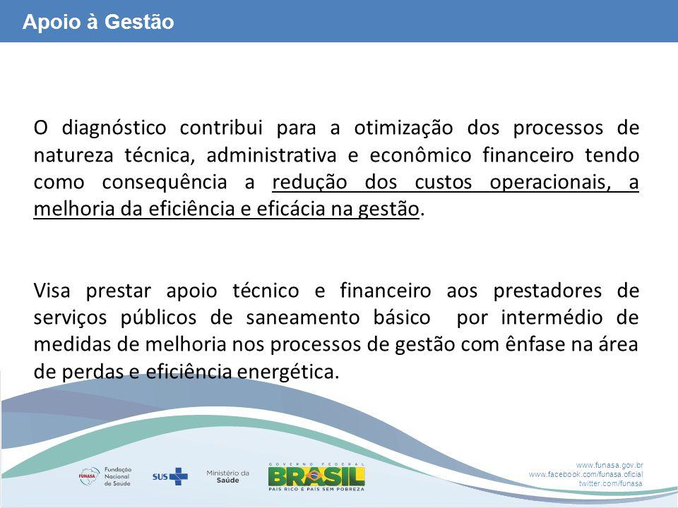 www.funasa.gov.br www.facebook.com/funasa.oficial twitter.com/funasa Apoio à Gestão O diagnóstico contribui para a otimização dos processos de natureza técnica, administrativa e econômico financeiro tendo como consequência a redução dos custos operacionais, a melhoria da eficiência e eficácia na gestão.