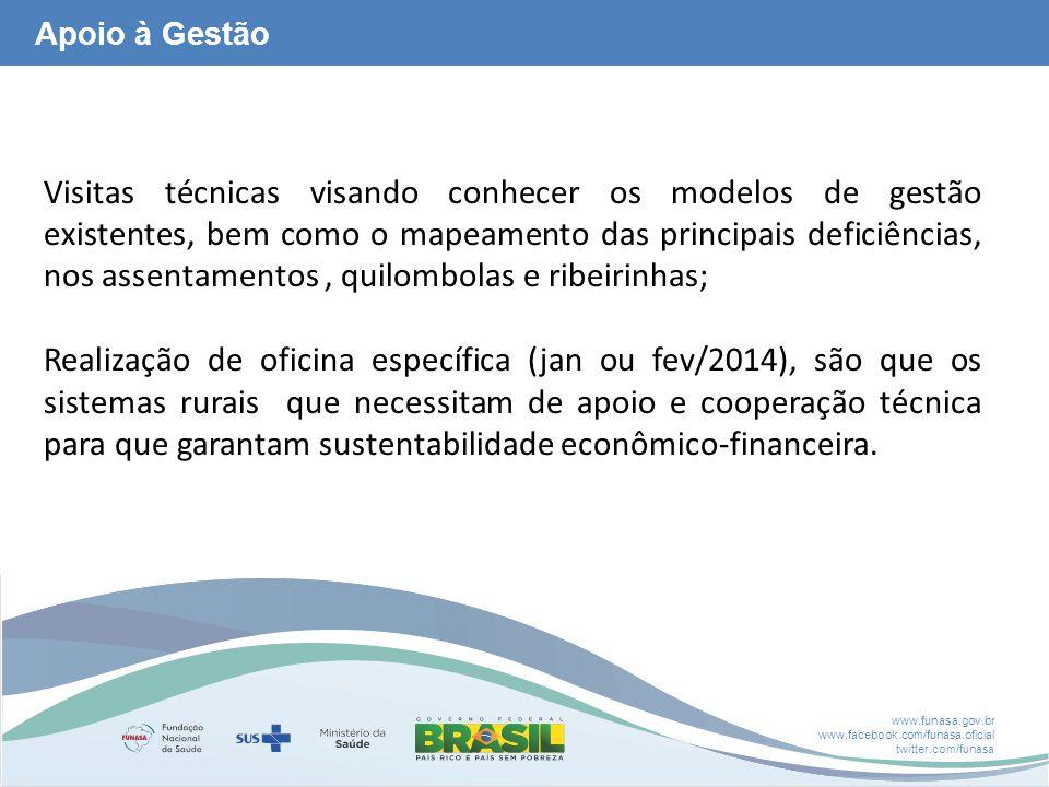 www.funasa.gov.br www.facebook.com/funasa.oficial twitter.com/funasa Apoio à Gestão Visitas técnicas visando conhecer os modelos de gestão existentes, bem como o mapeamento das principais deficiências, nos assentamentos, quilombolas e ribeirinhas; Realização de oficina específica (jan ou fev/2014), são que os sistemas rurais que necessitam de apoio e cooperação técnica para que garantam sustentabilidade econômico-financeira.