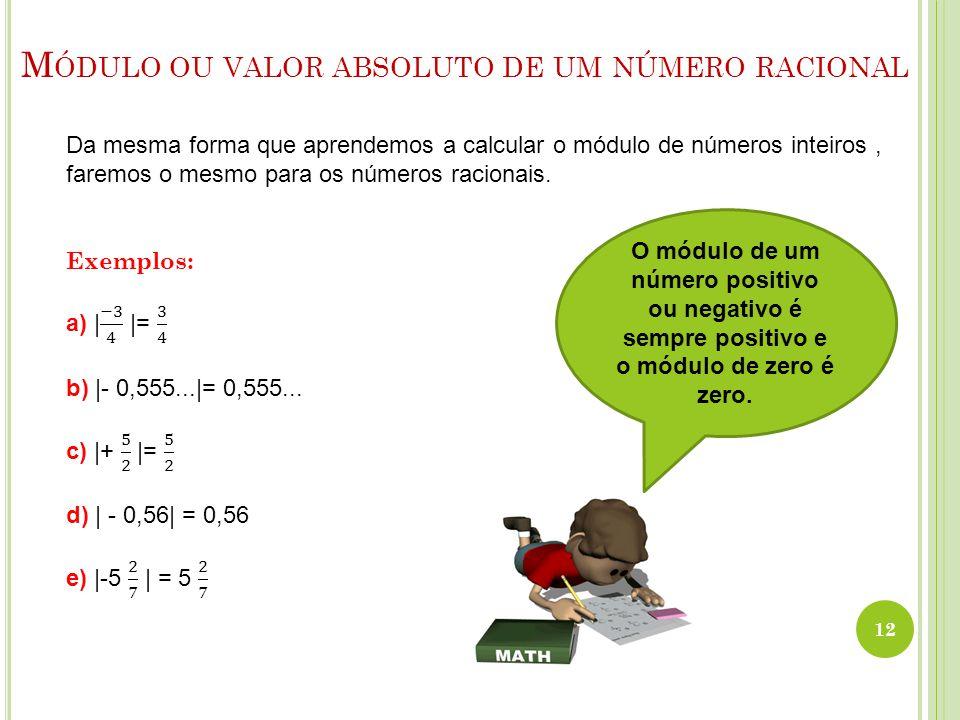 M ÓDULO OU VALOR ABSOLUTO DE UM NÚMERO RACIONAL 12 O módulo de um número positivo ou negativo é sempre positivo e o módulo de zero é zero.