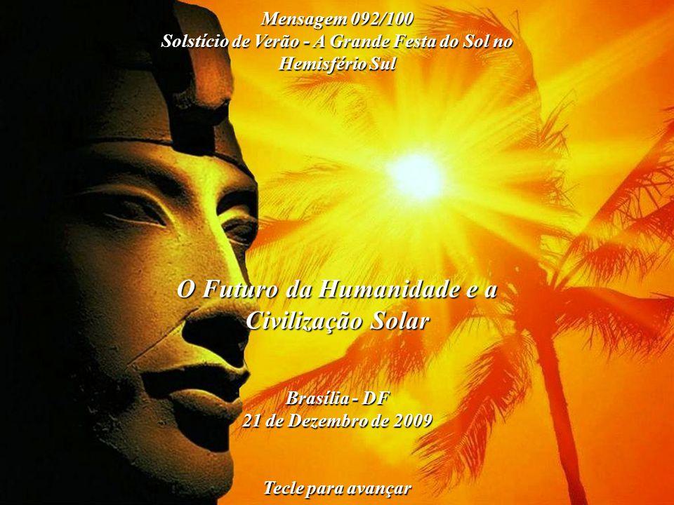 O Futuro da Humanidade e a Civilização Solar Brasília - DF 21 de Dezembro de 2009 Tecle para avançar Mensagem 092/100 Solstício de Verão - A Grande Festa do Sol no Hemisfério Sul