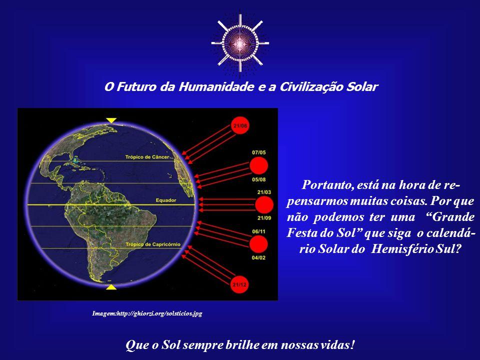 ☼ O Futuro da Humanidade e a Civilização Solar Que o Sol sempre brilhe em nossas vidas! É interessante observar que a maioria de nossas tradi- ções re