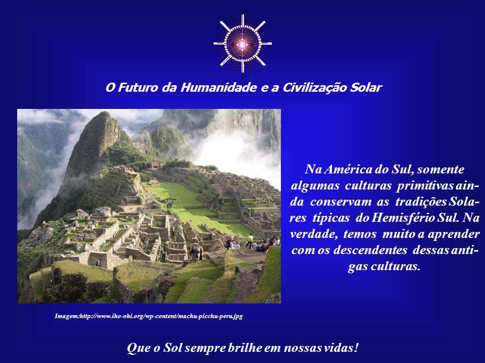 ☼ O Futuro da Humanidade e a Civilização Solar Que o Sol sempre brilhe em nossas vidas! Na América do Sul, somente algumas culturas primitivas ain- da