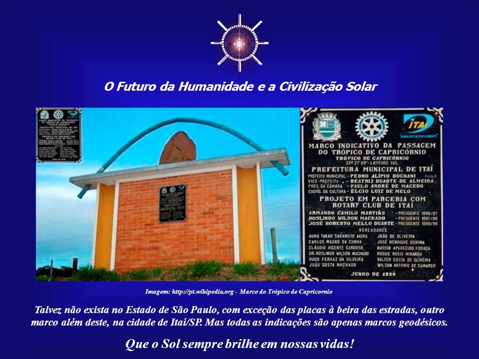 ☼ O Futuro da Humanidade e a Civilização Solar Que o Sol sempre brilhe em nossas vidas! O Trópico de Capricórnio, que marca o ponto de máximo de insol