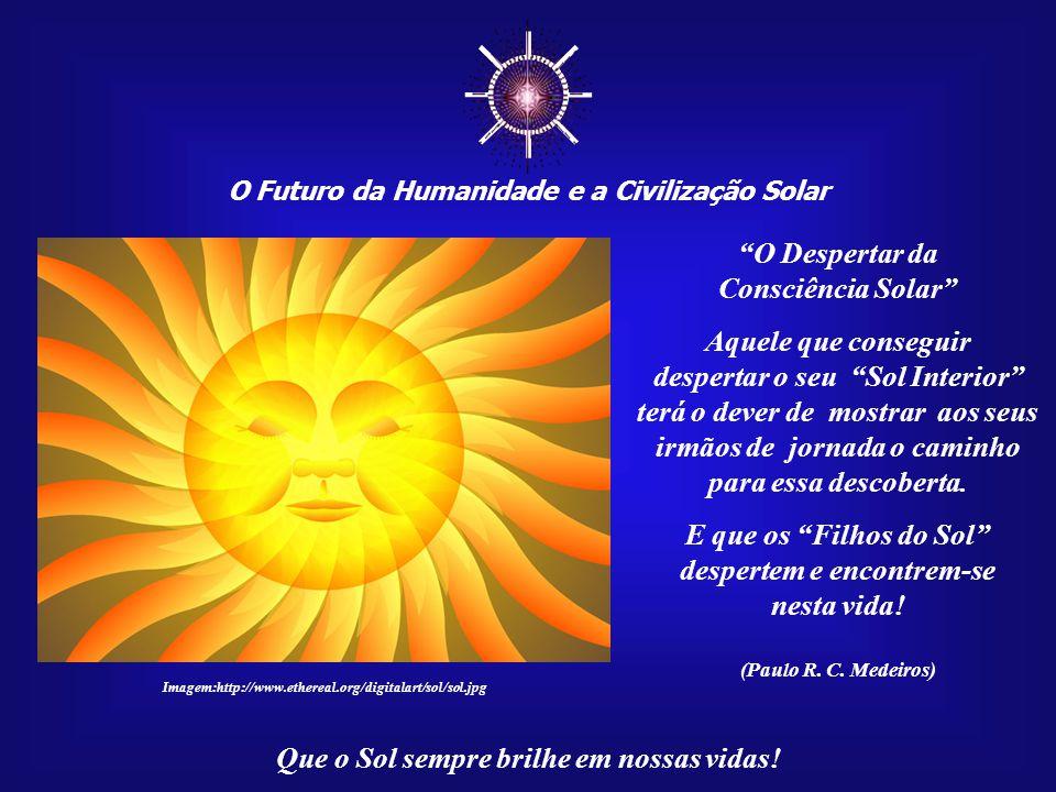 A Humanidade já evoluiu o suficiente para ter livre acesso aos conhecimentos ligados ao Sol, que, no passado, eram reservados a alguns poucos privilegiados. Civilização Solar – MSG 014 – Junho de 2007 Que o Sol sempre brilhe em nossas vidas.