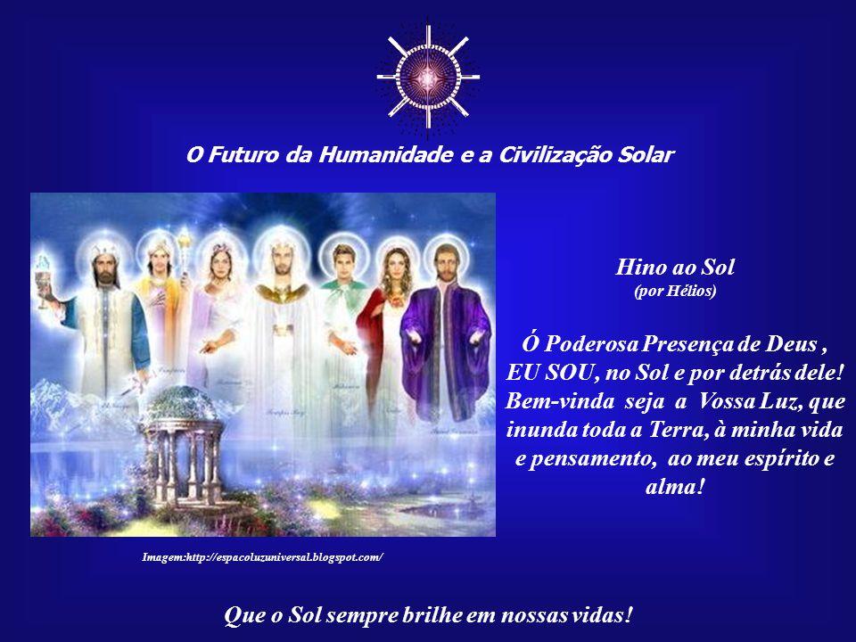 ☼ O Futuro da Humanidade e a Civilização Solar Que o Sol sempre brilhe em nossas vidas! Muitas correntes espirituais, co- mo a Grande Fraternidade Bra