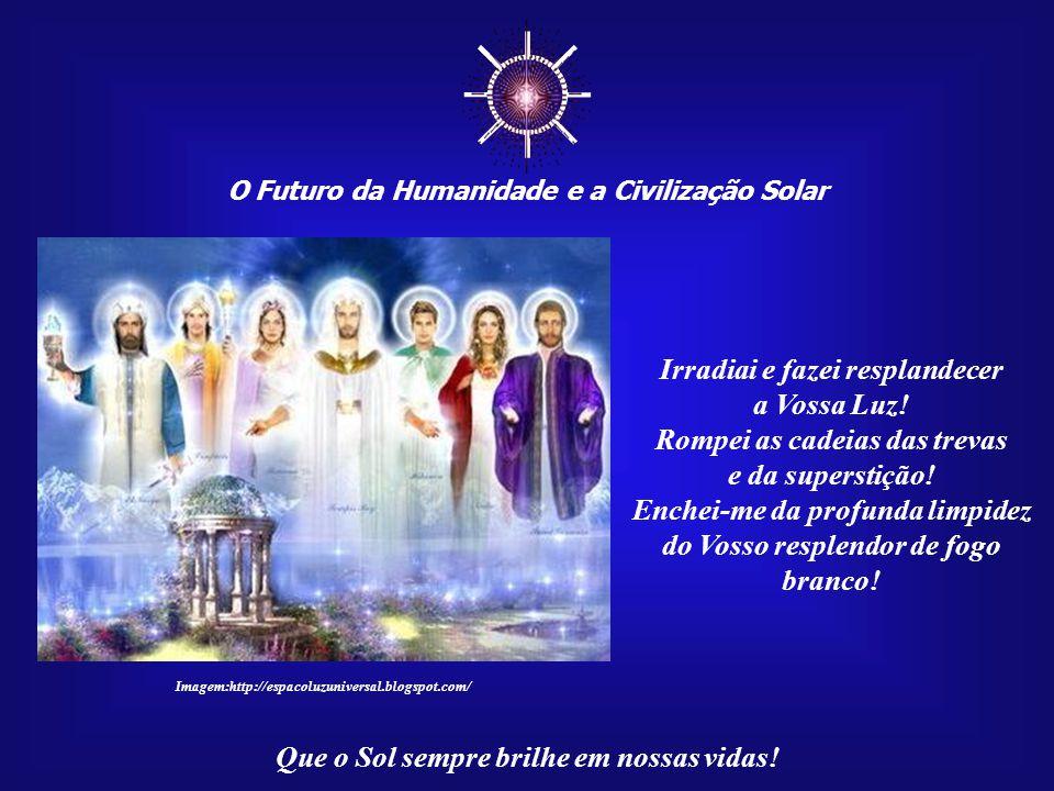 ☼ O Futuro da Humanidade e a Civilização Solar Que o Sol sempre brilhe em nossas vidas! Hino ao Sol (por Hélios) Ó Poderosa Presença de Deus, EU SOU,