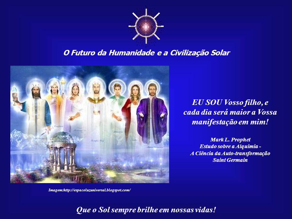 ☼ O Futuro da Humanidade e a Civilização Solar Que o Sol sempre brilhe em nossas vidas! Irradiai e fazei resplandecer a Vossa Luz! Rompei as cadeias d
