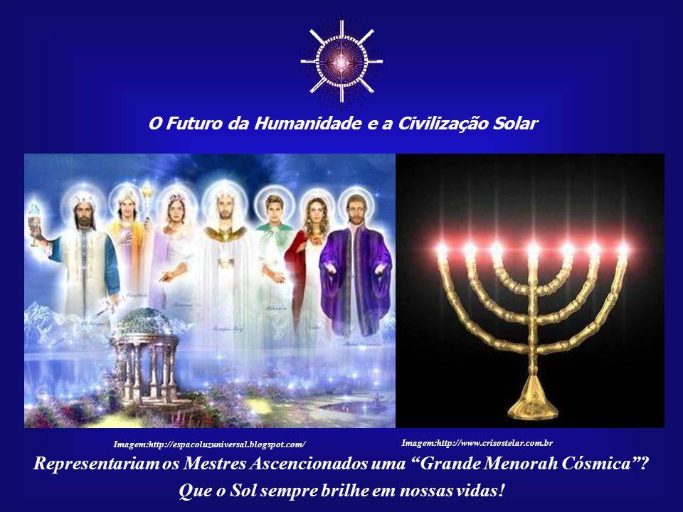 ☼ O Futuro da Humanidade e a Civilização Solar Que o Sol sempre brilhe em nossas vidas! EU SOU Vosso filho, e cada dia será maior a Vossa manifestação