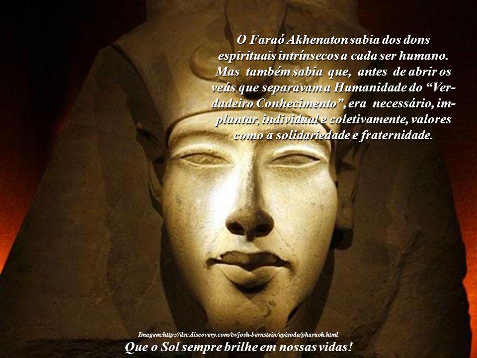 """""""Akhenaton colocou em prática as leis espirituais vislumbradas em sua viagem interior, as quais devem ser seguidas, ainda hoje, por todo o homem que z"""