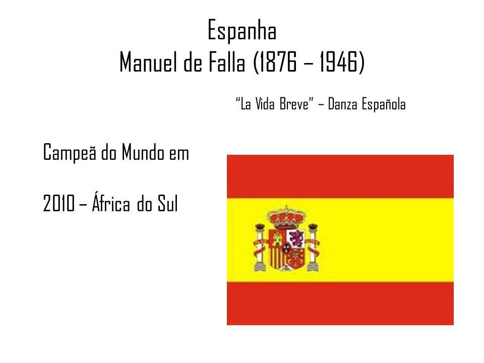Espanha Manuel de Falla (1876 – 1946) La Vida Breve – Danza Española Campeã do Mundo em 2010 – África do Sul