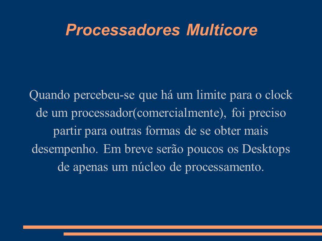 Processadores Multicore Quando percebeu-se que há um limite para o clock de um processador(comercialmente), foi preciso partir para outras formas de s