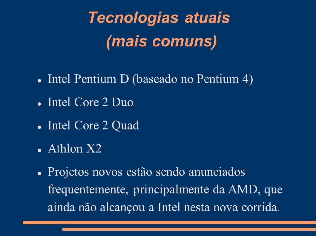 Tecnologias atuais (mais comuns) Intel Pentium D (baseado no Pentium 4) Intel Core 2 Duo Intel Core 2 Quad Athlon X2 Projetos novos estão sendo anun