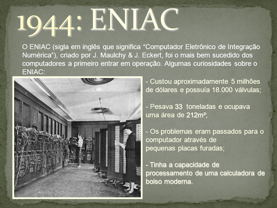 """O ENIAC (sigla em inglês que significa """"Computador Eletrônico de Integração Numérica""""), criado por J. Maulchy & J. Eckert, foi o mais bem sucedido dos"""