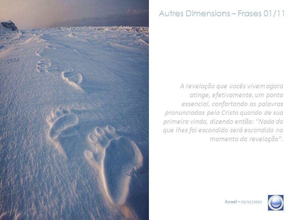 Autres Dimensions – Frases 11/11 Anael – 02/12/2010 É chamado também o tempo zero, o momento em que o tempo pára para penetrar as três dimensões do tempo: iluminação, realização do Si, passagem na Existência, Transfiguração, as palavras poderiam ser muito numerosas.