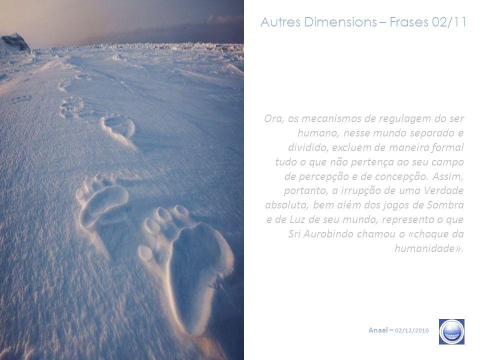 Autres Dimensions – Frases 02/11 Anael – 02/12/2010 Ora, os mecanismos de regulagem do ser humano, nesse mundo separado e dividido, excluem de maneira formal tudo o que não pertença ao seu campo de percepção e de concepção.