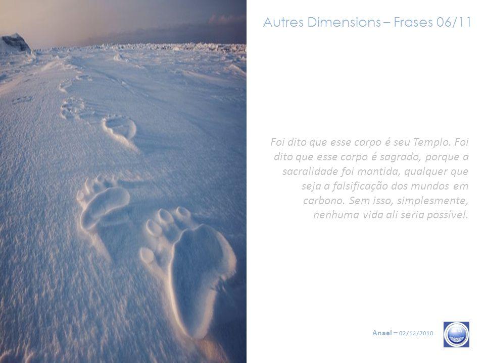 Autres Dimensions – Frases 05/11 Anael – 02/12/2010 Ora, o conjunto dos Anciões que se comunica com vocês insistiu sobre a imperiosa necessidade de en