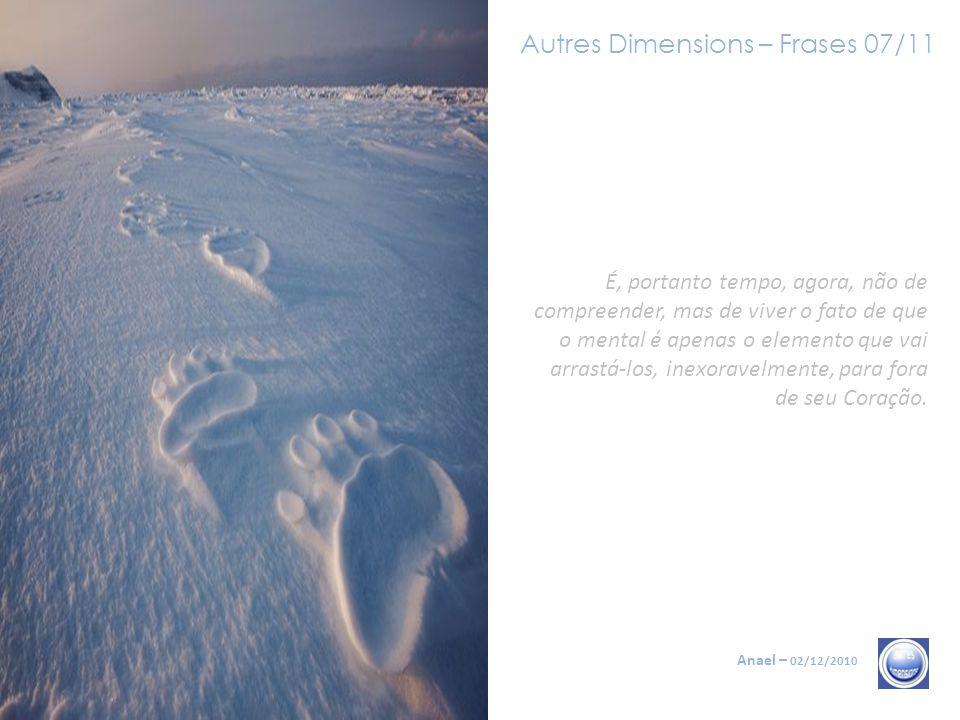Autres Dimensions – Frases 07/11 Anael – 02/12/2010 É, portanto tempo, agora, não de compreender, mas de viver o fato de que o mental é apenas o elemento que vai arrastá-los, inexoravelmente, para fora de seu Coração.