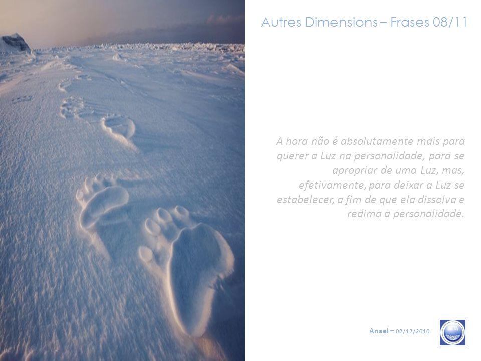 Autres Dimensions – Frases 08/11 Anael – 02/12/2010 A hora não é absolutamente mais para querer a Luz na personalidade, para se apropriar de uma Luz, mas, efetivamente, para deixar a Luz se estabelecer, a fim de que ela dissolva e redima a personalidade.
